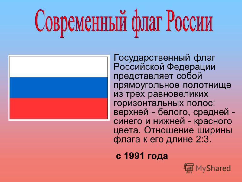 Государственный флаг Российской Федерации представляет собой прямоугольное полотнище из трех равновеликих горизонтальных полос: верхней - белого, средней - синего и нижней - красного цвета. Отношение ширины флага к его длине 2:3. с 1991 года