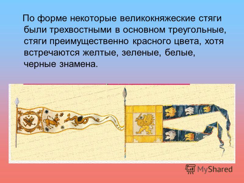 По форме некоторые великокняжеские стяги были трехвостными в основном треугольные, стяги преимущественно красного цвета, хотя встречаются желтые, зеленые, белые, черные знамена.