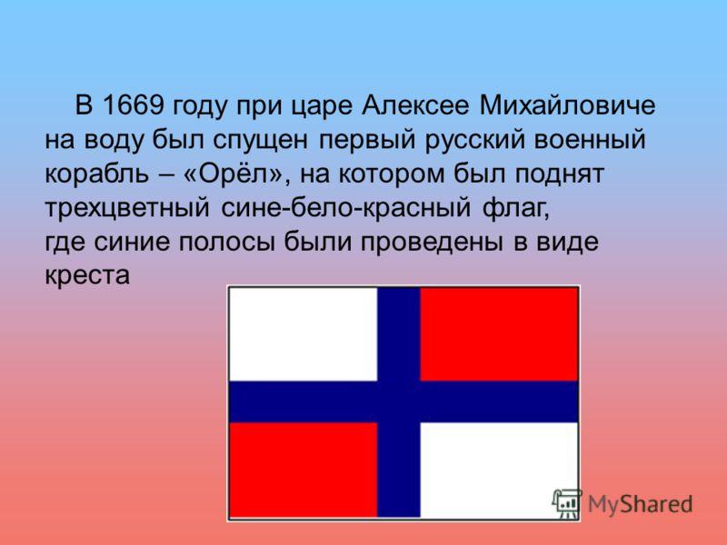 В 1669 году при царе Алексее Михайловиче на воду был спущен первый русский военный корабль – «Орёл», на котором был поднят трехцветный сине-бело-красный флаг, где синие полосы были проведены в виде креста