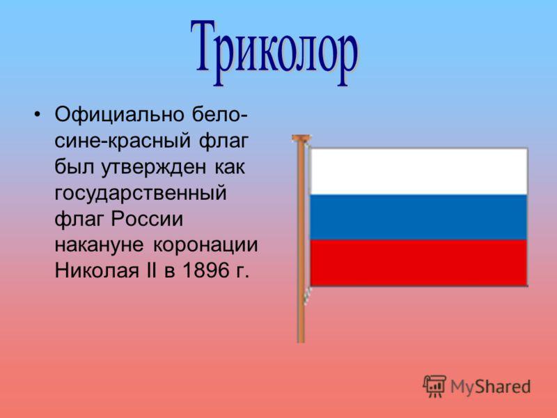 Официально бело- сине-красный флаг был утвержден как государственный флаг России накануне коронации Николая II в 1896 г.