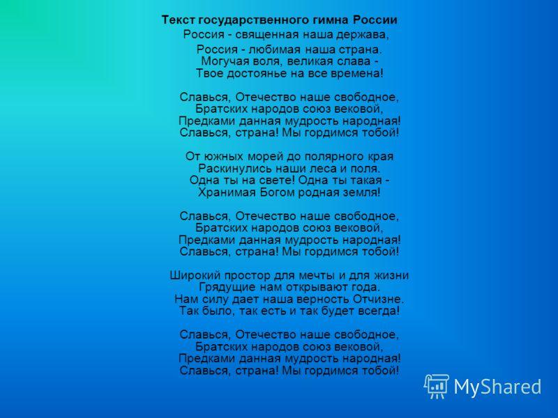 Текст государственного гимна России Россия - священная наша держава, Россия - любимая наша страна. Могучая воля, великая слава - Твое достоянье на все времена! Славься, Отечество наше свободное, Братских народов союз вековой, Предками данная мудрость