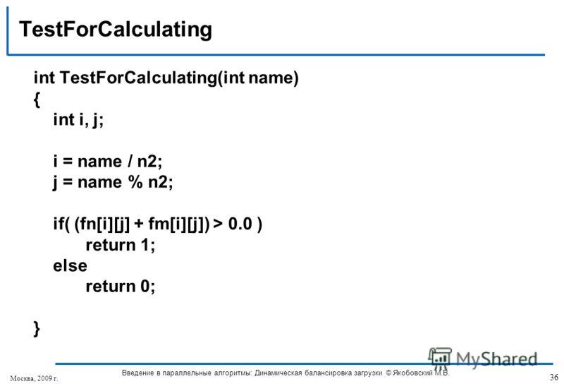 int TestForCalculating(int name) { int i, j; i = name / n2; j = name % n2; if( (fn[i][j] + fm[i][j]) > 0.0 ) return 1; else return 0; } TestForCalculating 36 Введение в параллельные алгоритмы: Динамическая балансировка загрузки © Якобовский М.В. Моск