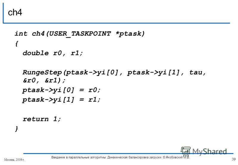 int ch4(USER_TASKPOINT *ptask) { double r0, r1; RungeStep(ptask->yi[0], ptask->yi[1], tau, &r0, &r1); ptask->yi[0] = r0; ptask->yi[1] = r1; return 1; } ch4 39 Введение в параллельные алгоритмы: Динамическая балансировка загрузки © Якобовский М.В. Мос