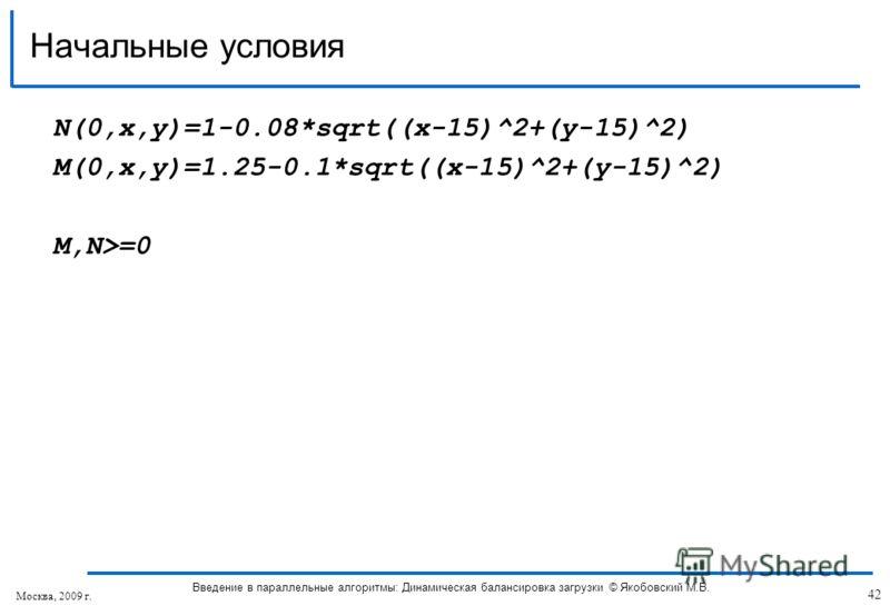 N(0,x,y)=1-0.08*sqrt((x-15)^2+(y-15)^2) M(0,x,y)=1.25-0.1*sqrt((x-15)^2+(y-15)^2) M,N>=0 Начальные условия 42 Введение в параллельные алгоритмы: Динамическая балансировка загрузки © Якобовский М.В. Москва, 2009 г.