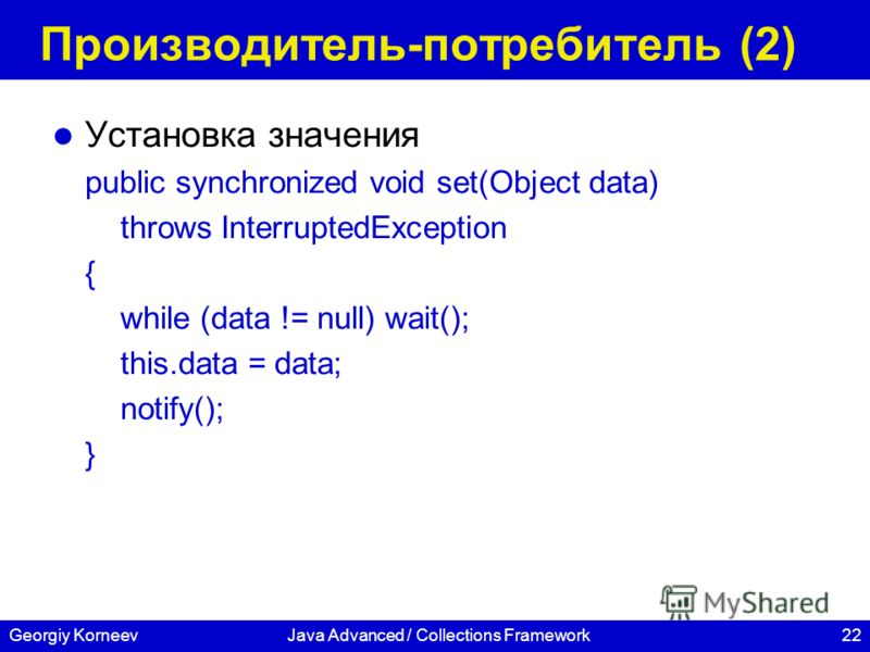 22Georgiy KorneevJava Advanced / Collections Framework Производитель-потребитель (2) Установка значения public synchronized void set(Object data) throws InterruptedException { while (data != null) wait(); this.data = data; notify(); }