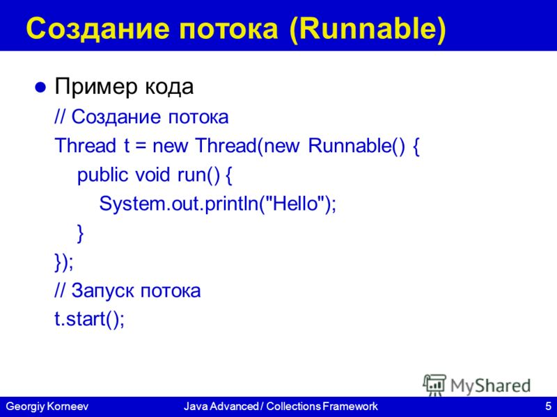 5Georgiy KorneevJava Advanced / Collections Framework Создание потока (Runnable) Пример кода // Создание потока Thread t = new Thread(new Runnable() { public void run() { System.out.println(Hello); } }); // Запуск потока t.start();
