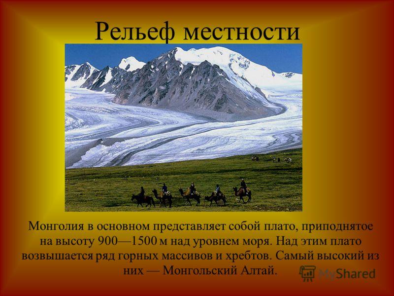 Рельеф местности Монголия в основном представляет собой плато, приподнятое на высоту 9001500 м над уровнем моря. Над этим плато возвышается ряд горных массивов и хребтов. Самый высокий из них Монгольский Алтай.