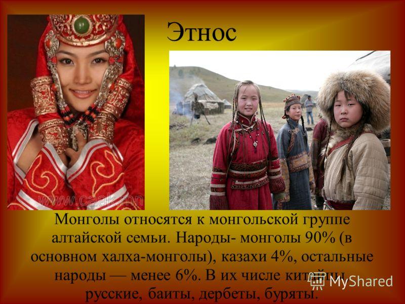 Этнос Монголы относятся к монгольской группе алтайской семьи. Народы- монголы 90% (в основном халха-монголы), казахи 4%, остальные народы менее 6%. В их числе китайцы, русские, баиты, дербеты, буряты.