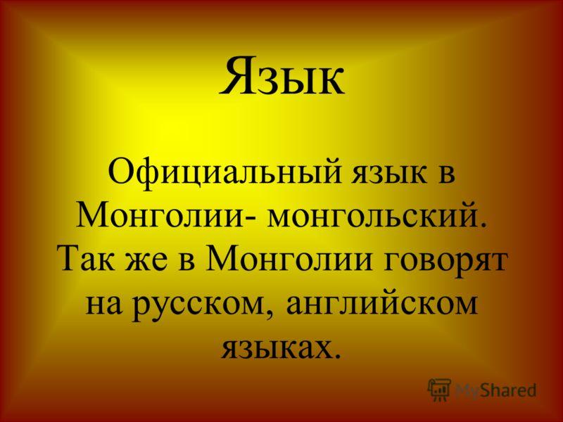 Язык Официальный язык в Монголии- монгольский. Так же в Монголии говорят на русском, английском языках.