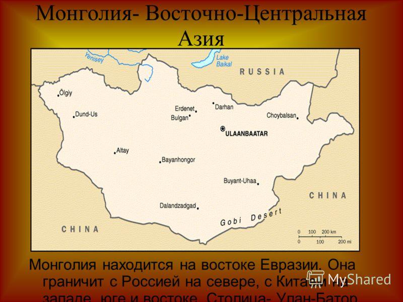 Монголия- Восточно-Центральная Азия Монголия находится на востоке Евразии. Она граничит с Россией на севере, с Китаем на западе, юге и востоке. Столица- Улан-Батор.