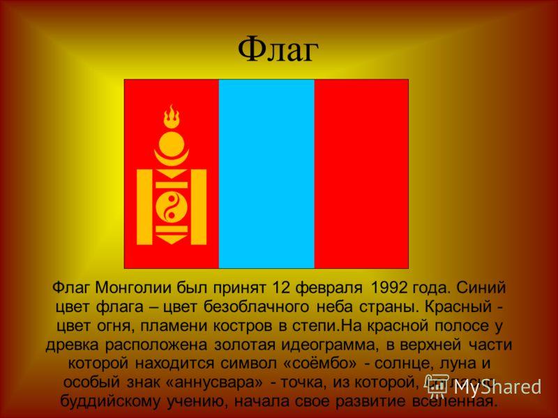 Флаг Флаг Монголии был принят 12 февраля 1992 года. Синий цвет флага – цвет безоблачного неба страны. Красный - цвет огня, пламени костров в степи.На красной полосе у древка расположена золотая идеограмма, в верхней части которой находится символ «со