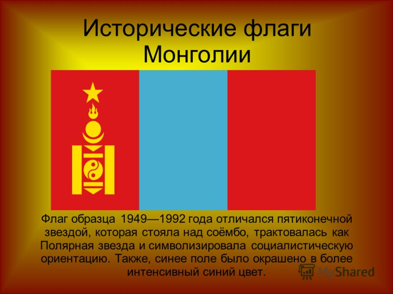 Исторические флаги Монголии Флаг образца 19491992 года отличался пятиконечной звездой, которая стояла над соёмбо, трактовалась как Полярная звезда и символизировала социалистическую ориентацию. Также, синее поле было окрашено в более интенсивный сини