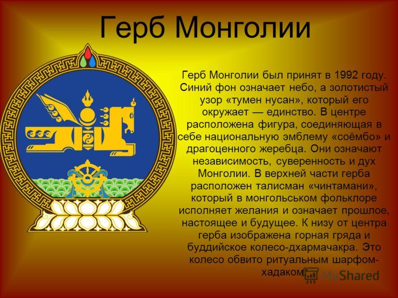 Герб Монголии Герб Монголии был принят в 1992 году. Синий фон означает небо, а золотистый узор «тумен нусан», который его окружает единство. В центре расположена фигура, соединяющая в себе национальную эмблему «соёмбо» и драгоценного жеребца. Они озн