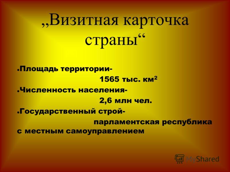 Визитная карточка страны Площадь территории- 1565 тыс. км 2 Численность населения- 2,6 млн чел. Государственный строй- парламентская республика с местным самоуправлением