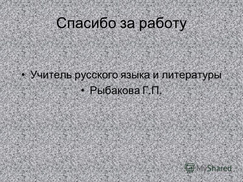 Спасибо за работу Учитель русского языка и литературы Рыбакова Г.П.