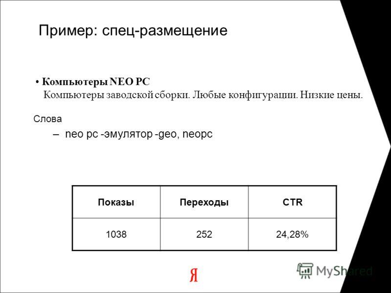 Пример: спец-размещение ПоказыПереходыCTR 103825224,28% Слова –neo pc -эмулятор -geo, neopc Компьютеры NEO PC Компьютеры заводской сборки. Любые конфигурации. Низкие цены.