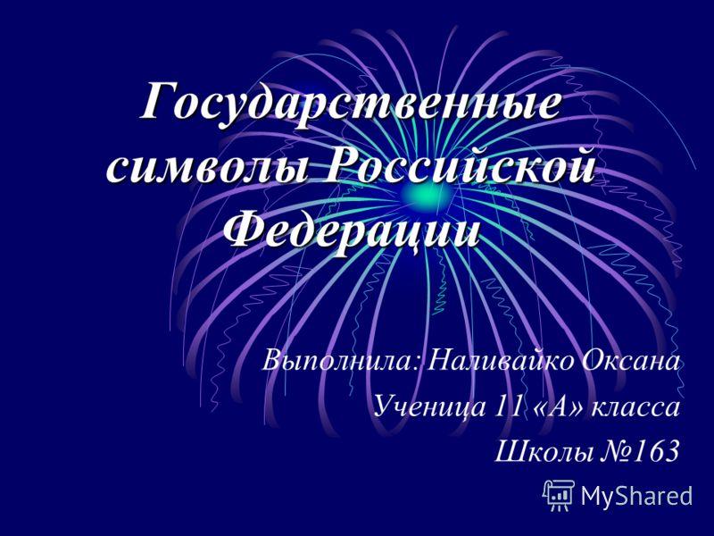 Государственные символы Российской Федерации Выполнила: Наливайко Оксана Ученица 11 «А» класса Школы 163