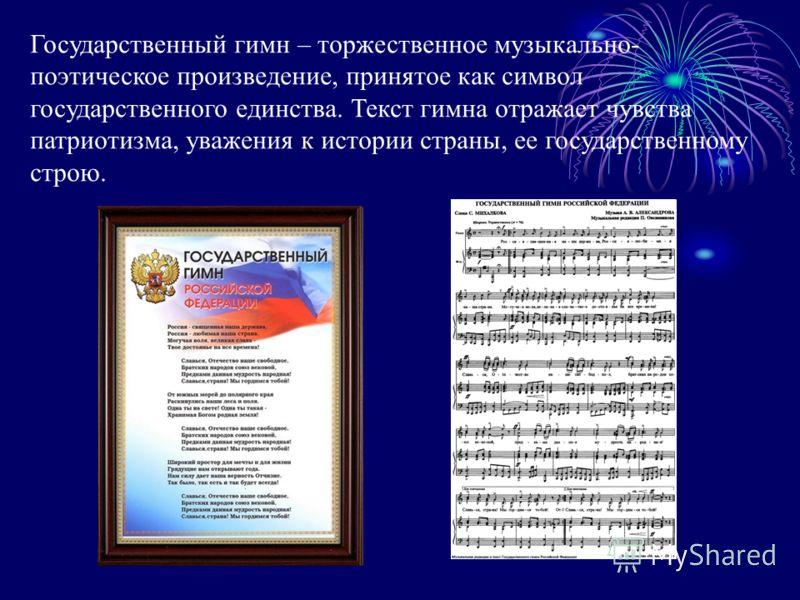 Государственный гимн – торжественное музыкально- поэтическое произведение, принятое как символ государственного единства. Текст гимна отражает чувства патриотизма, уважения к истории страны, ее государственному строю.
