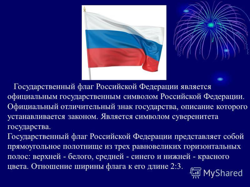 Государственный флаг Российской Федерации является официальным государственным символом Российской Федерации. Официальный отличительный знак государства, описание которого устанавливается законом. Является символом суверенитета государства. Государст