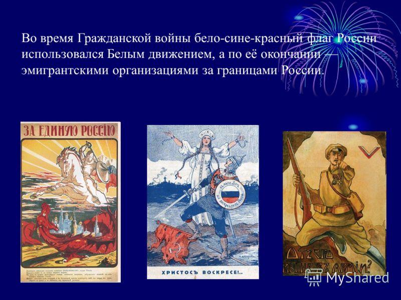 Во время Гражданской войны бело-сине-красный флаг России использовался Белым движением, а по её окончании эмигрантскими организациями за границами России.