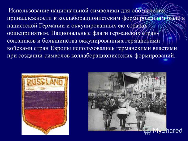 Использование национальной символики для обозначения принадлежности к коллаборационистским формированиям было в нацистской Германии и оккупированных ею странах общепринятым. Национальные флаги германских стран- союзников и большинства оккупированных