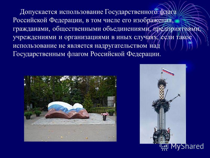 Допускается использование Государственного флага Российской Федерации, в том числе его изображения, гражданами, общественными объединениями, предприятиями, учреждениями и организациями в иных случаях, если такое использование не является надругательс