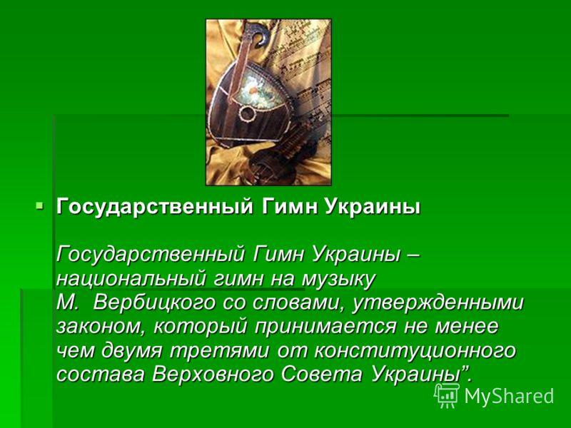 Государственный Гимн Украины Государственный Гимн Украины – национальный гимн на музыку М. Вербицкого со словами, утвержденными законом, который принимается не менее чем двумя третями от конституционного состава Верховного Совета Украины. Государстве