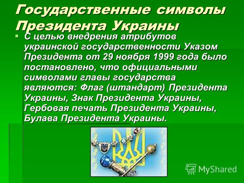 Государственные символы Президента Украины С целью внедрения атрибутов украинской государственности Указом Президента от 29 ноября 1999 года было постановлено, что официальными символами главы государства являются: Флаг (штандарт) Президента Украины,