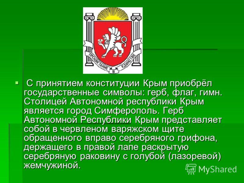С принятием конституции Крым приобрёл государственные символы: герб, флаг, гимн. Столицей Автономной республики Крым является город Симферополь. Герб Автономной Республики Крым представляет собой в червленом варяжском щите обращенного вправо серебрян