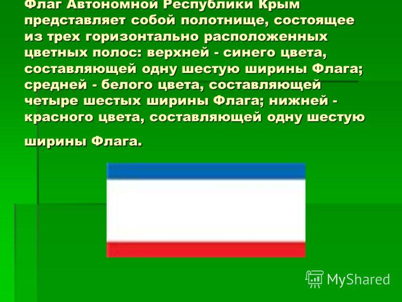 Флаг Автономной Республики Крым представляет собой полотнище, состоящее из трех горизонтально расположенных цветных полос: верхней - синего цвета, составляющей одну шестую ширины Флага; средней - белого цвета, составляющей четыре шестых ширины Флага;