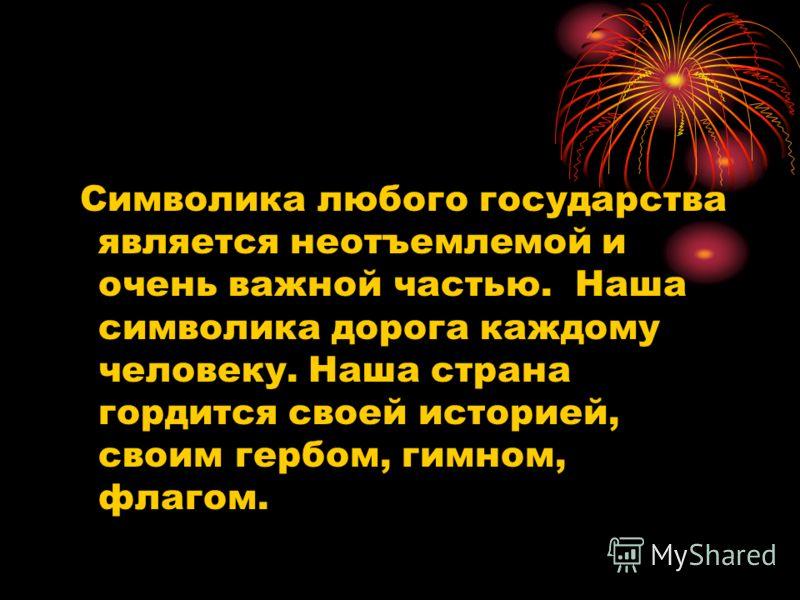 Символика любого государства является неотъемлемой и очень важной частью. Наша символика дорога каждому человеку. Наша страна гордится своей историей, своим гербом, гимном, флагом.