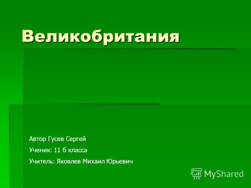 Великобритания Автор Гусев Сергей Ученик: 11 б класса Учитель: Яковлев Михаил Юрьевич