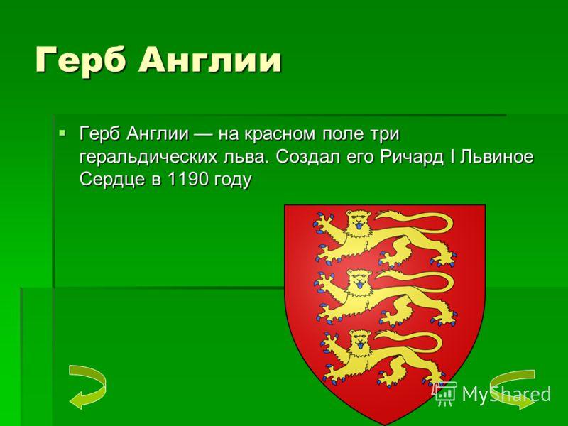 Герб Англии Герб Англии на красном поле три геральдических льва. Создал его Ричард I Львиное Сердце в 1190 году Герб Англии на красном поле три геральдических льва. Создал его Ричард I Львиное Сердце в 1190 году
