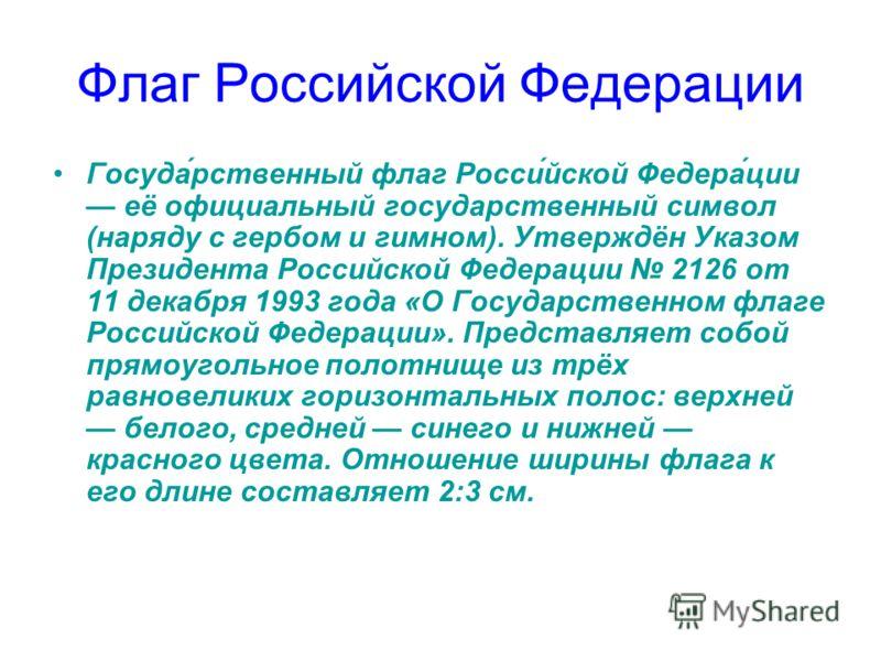 Госуда́рственный флаг Росси́йской Федера́ции её официальный государственный символ (наряду с гербом и гимном). Утверждён Указом Президента Российской Федерации 2126 от 11 декабря 1993 года «О Государственном флаге Российской Федерации». Представляет