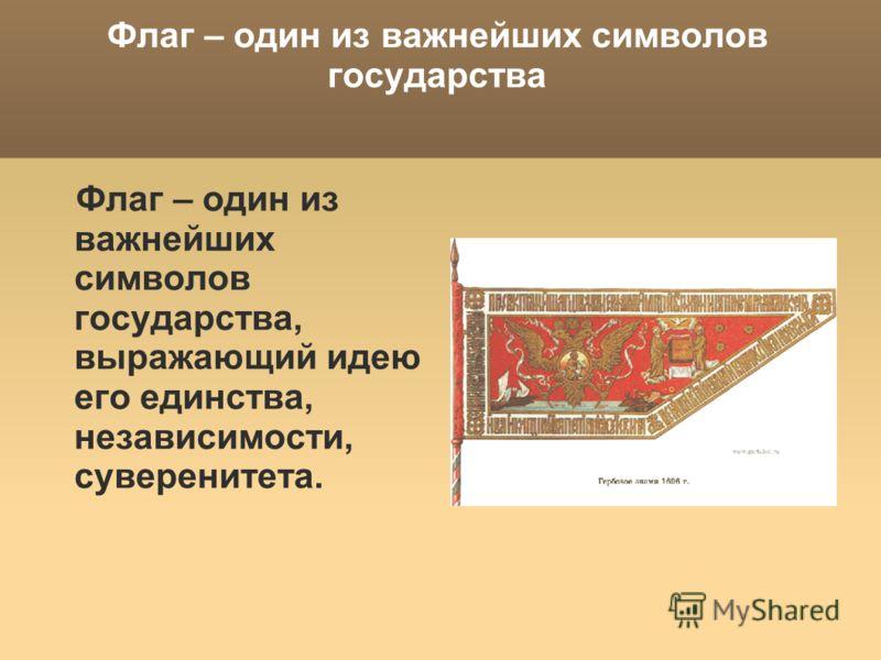 Флаг – один из важнейших символов государства Флаг – один из важнейших символов государства, выражающий идею его единства, независимости, суверенитета.