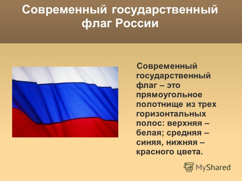 Современный государственный флаг России Современный государственный флаг – это прямоугольное полотнище из трех горизонтальных полос: верхняя – белая; средняя – синяя, нижняя – красного цвета.