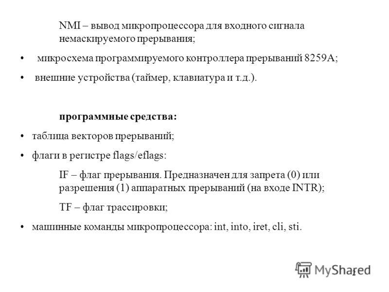 2 NMI – вывод микропроцессора для входного сигнала немаскируемого прерывания; микросхема программируемого контроллера прерываний 8259А; внешние устройства (таймер, клавиатура и т.д.). программные средства: таблица векторов прерываний; флаги в регистр