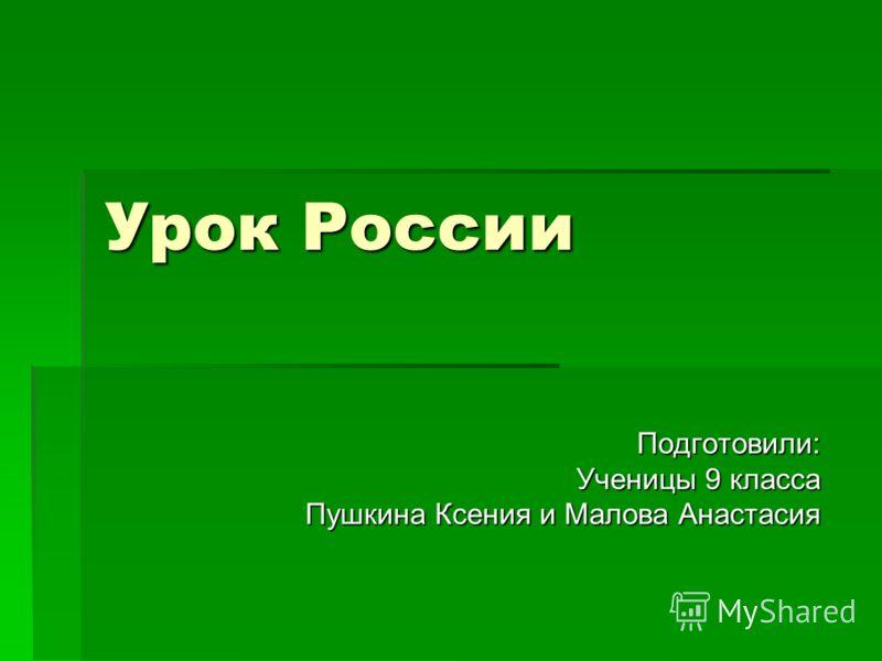 Урок России Подготовили: Ученицы 9 класса Пушкина Ксения и Малова Анастасия