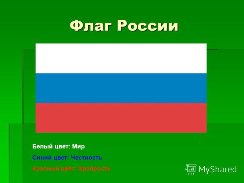 Флаг России Белый цвет: Мир Синий цвет: Честность Красный цвет: Храбрость