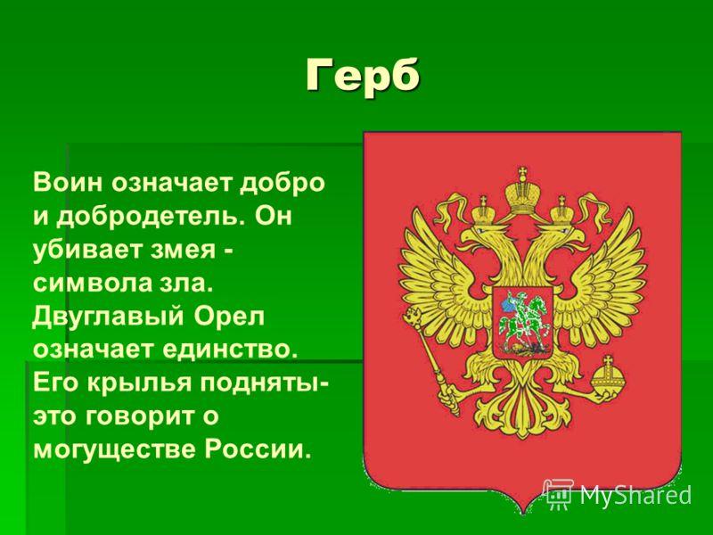 Герб Воин означает добро и добродетель. Он убивает змея - символа зла. Двуглавый Орел означает единство. Его крылья подняты- это говорит о могуществе России.