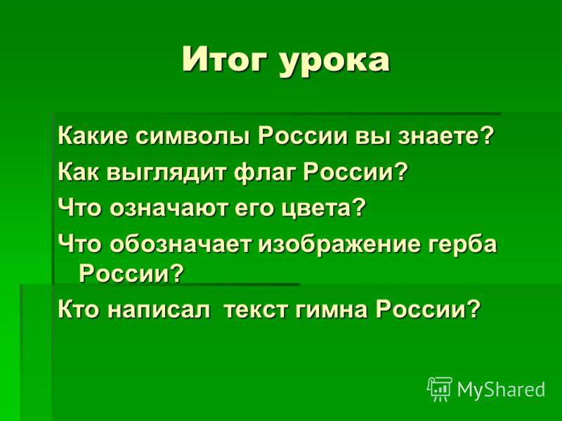 Итог урока Какие символы России вы знаете? Как выглядит флаг России? Что означают его цвета? Что обозначает изображение герба России? Кто написал текст гимна России?