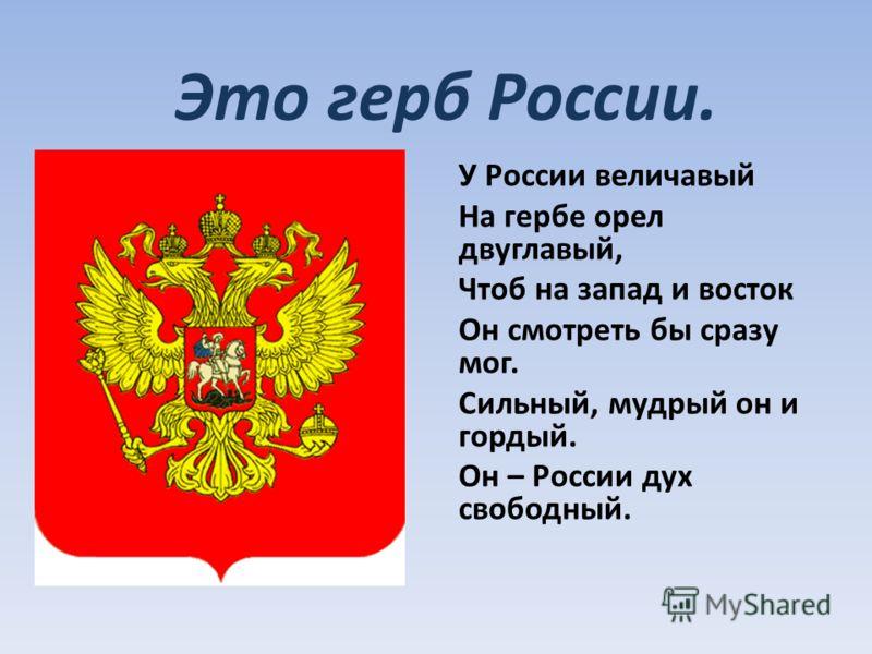 У России величавый На гербе орел двуглавый, Чтоб на запад и восток Он смотреть бы сразу мог. Сильный, мудрый он и гордый. Он – России дух свободный. Это герб России.