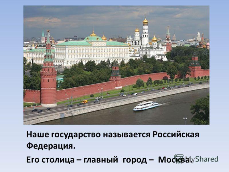 Наше государство называется Российская Федерация. Его столица – главный город – Москва.