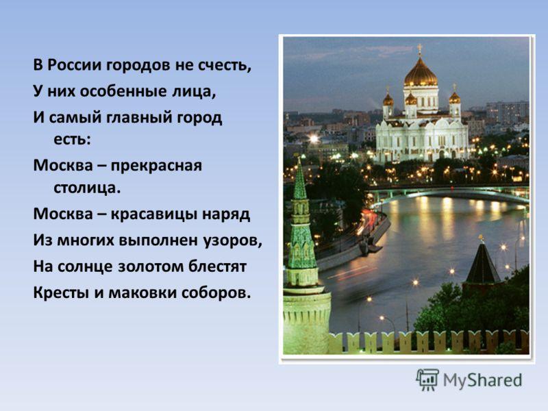 В России городов не счесть, У них особенные лица, И самый главный город есть: Москва – прекрасная столица. Москва – красавицы наряд Из многих выполнен узоров, На солнце золотом блестят Кресты и маковки соборов.