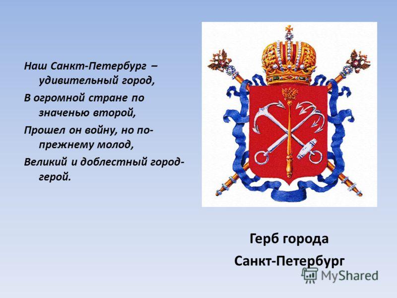Наш Санкт-Петербург – удивительный город, В огромной стране по значенью второй, Прошел он войну, но по- прежнему молод, Великий и доблестный город- герой. Герб города Санкт-Петербург