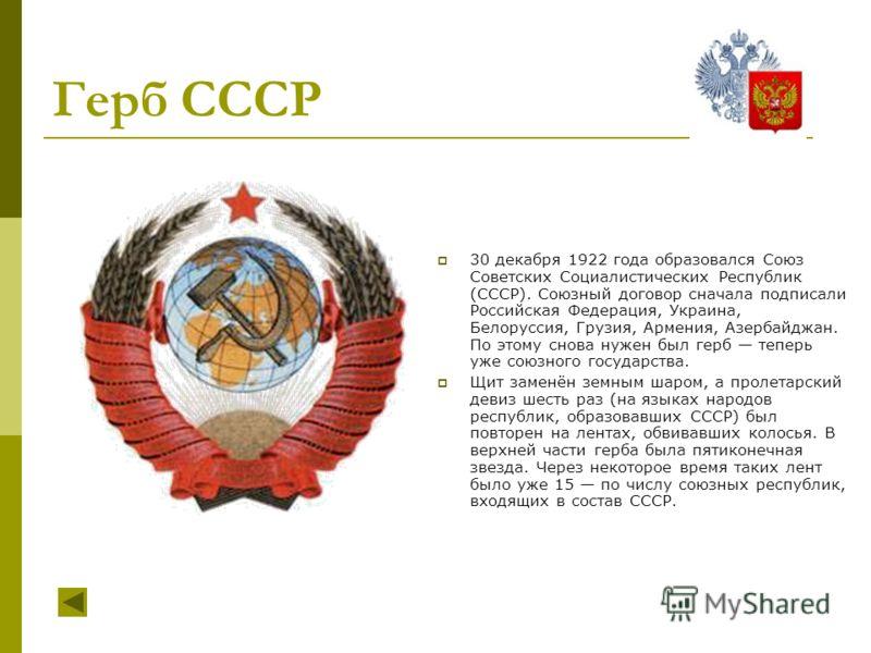 Герб СССР 30 декабря 1922 года образовался Союз Советских Социалистических Республик (СССР). Союзный договор сначала подписали Российская Федерация, Украина, Белоруссия, Грузия, Армения, Азербайджан. По этому снова нужен был герб теперь уже союзного