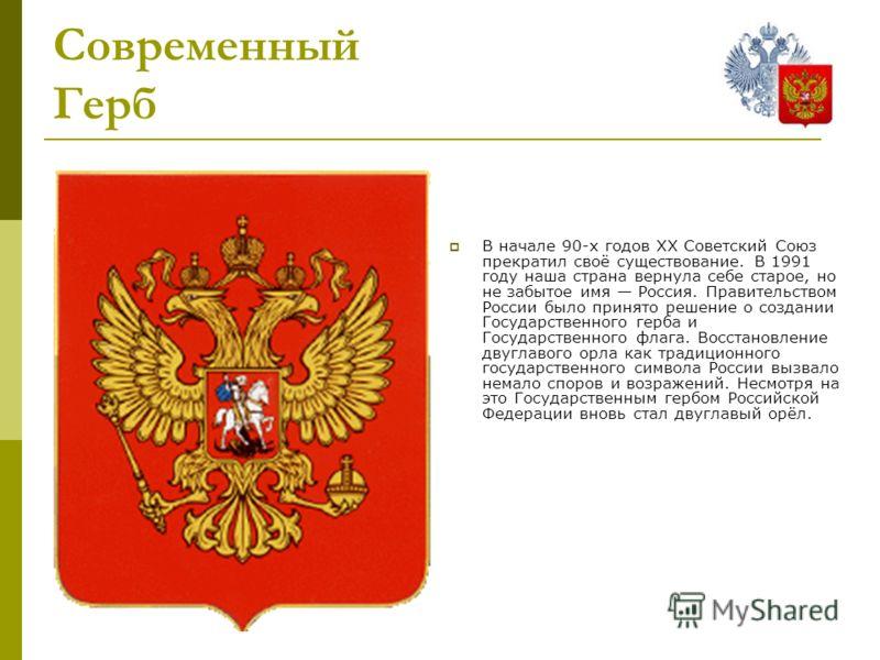 Современный Герб В начале 90-х годов XX Советский Союз прекратил своё существование. В 1991 году наша страна вернула себе старое, но не забытое имя Россия. Правительством России было принято решение о создании Государственного герба и Государственног