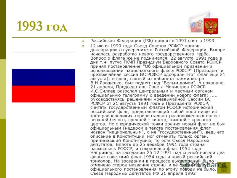 1993 год Российская Федерация (РФ) принят в 1991 снят в 1993 12 июня 1990 года Съезд Советов РСФСР принял декларацию о суверенитете Российской Федерации. Вскоре началась разработка нового государственного герба. Вопрос о флаге же не поднимался. 22 ав