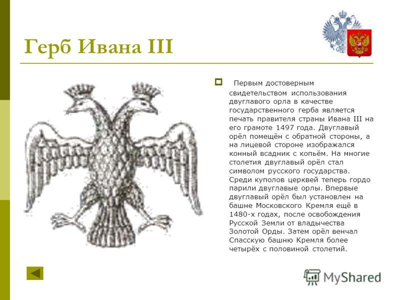 Первым достоверным свидетельством использования двуглавого орла в качестве государственного герба является печать правителя страны Ивана III на его грамоте 1497 года. Двуглавый орёл помещён с обратной стороны, а на лицевой стороне изображался конный