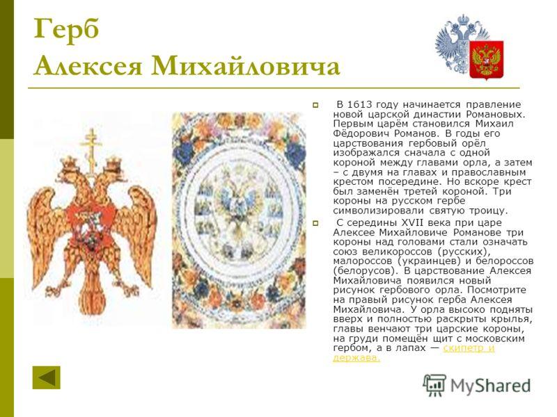 Герб Алексея Михайловича В 1613 году начинается правление новой царской династии Романовых. Первым царём становился Михаил Фёдорович Романов. В годы его царствования гербовый орёл изображался сначала с одной короной между главами орла, а затем – с дв